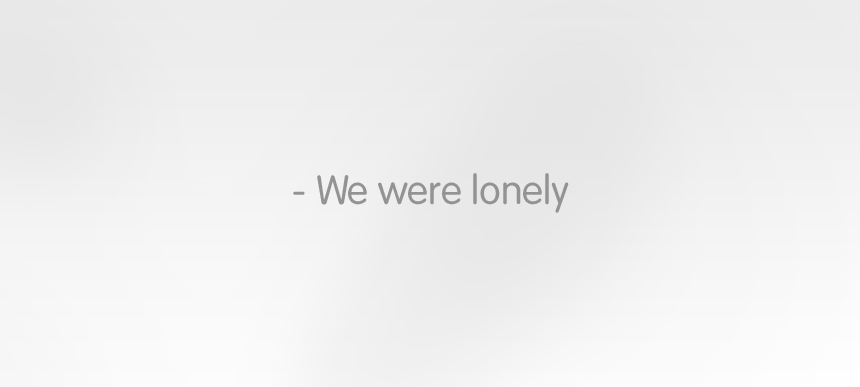 We were lonely