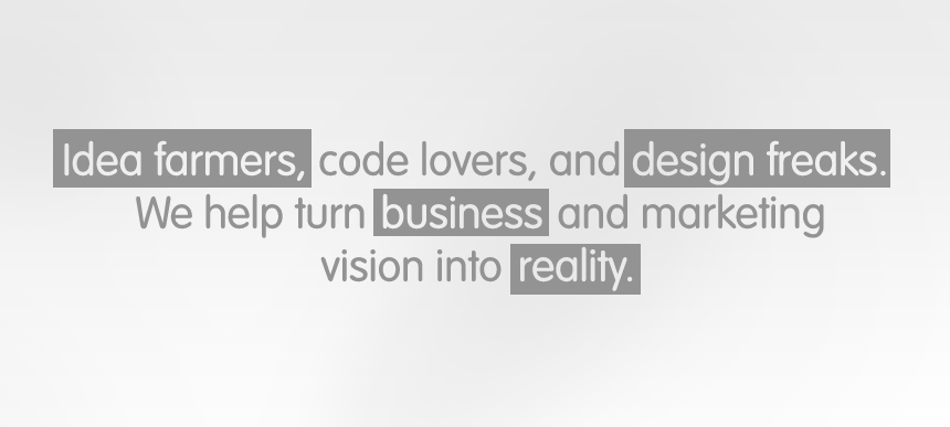 Idea Farmers, Code Lovers and Design Freaks. We help turn business and marketing vision into reality